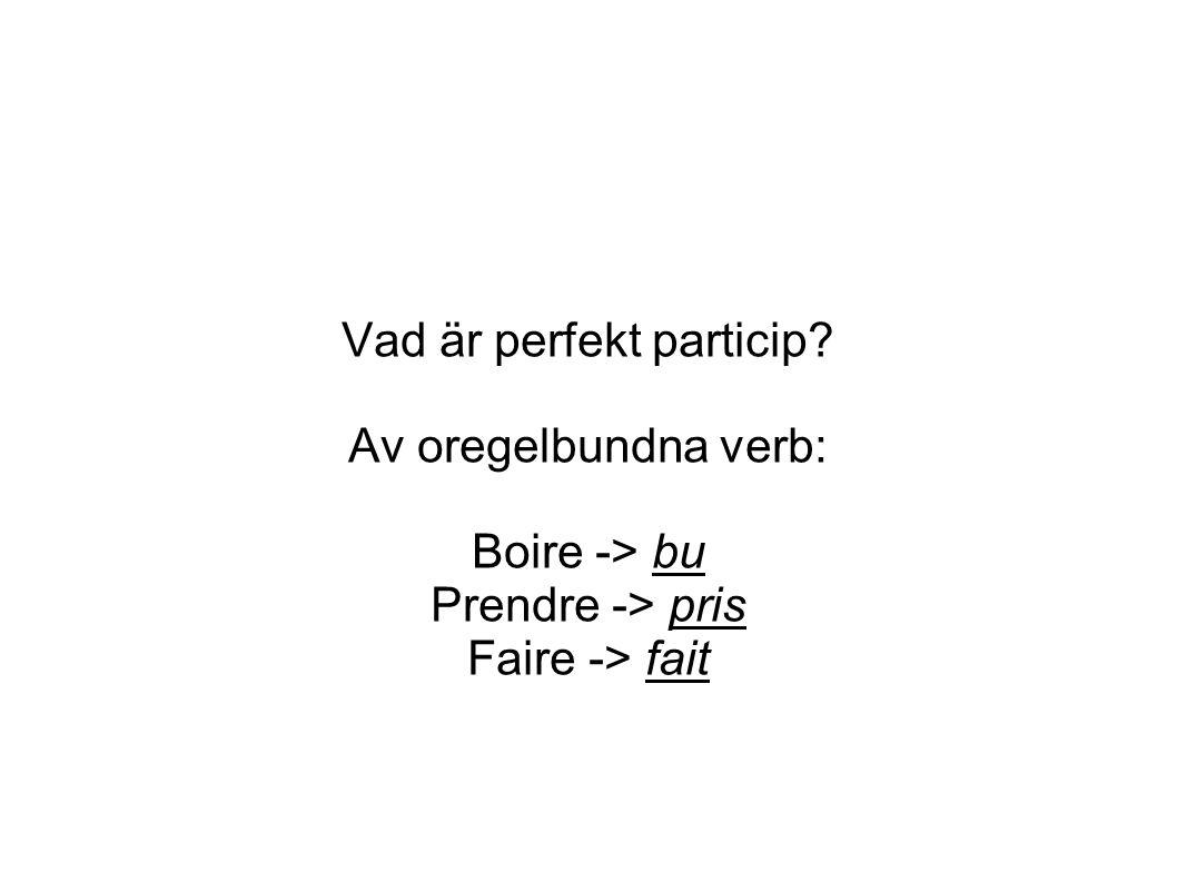 Vad är perfekt particip Av oregelbundna verb: Boire -> bu Prendre -> pris Faire -> fait