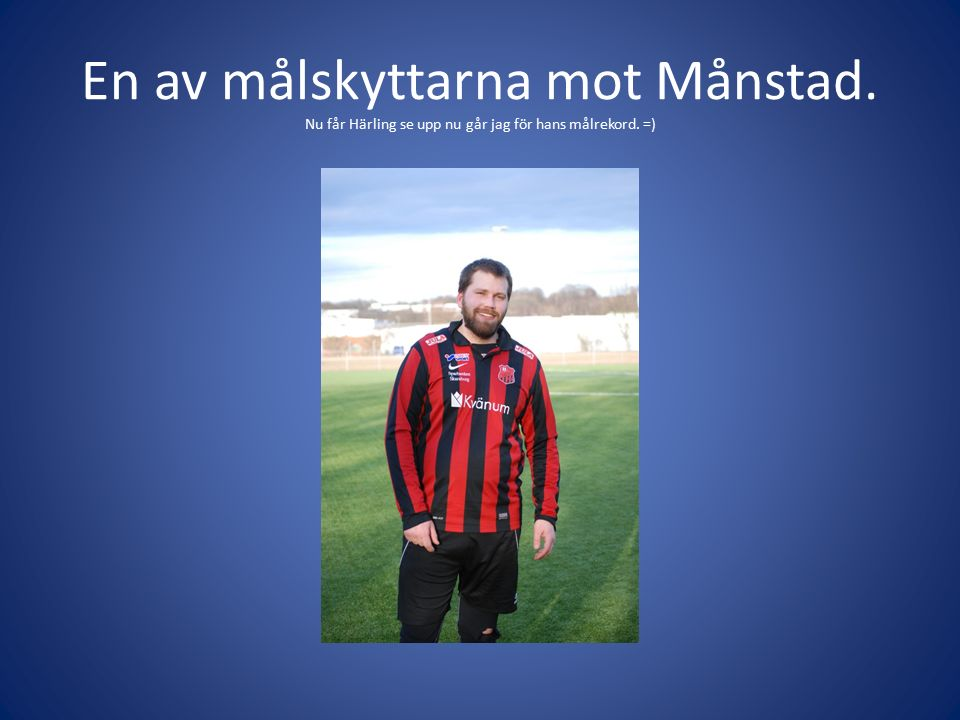 En av målskyttarna mot Månstad. Nu får Härling se upp nu går jag för hans målrekord. =)