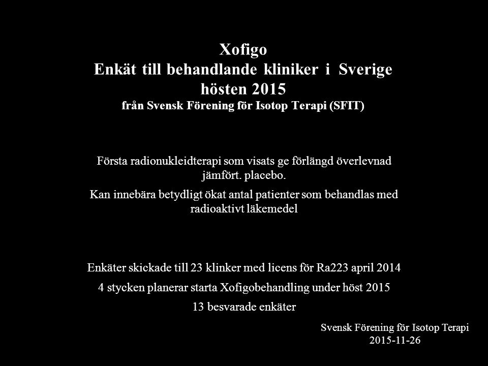 Svensk Förening för Isotop Terapi 2015-11-26 Xofigo Enkät till behandlande kliniker i Sverige hösten 2015 från Svensk Förening för Isotop Terapi (SFIT) Första radionukleidterapi som visats ge förlängd överlevnad jämfört.