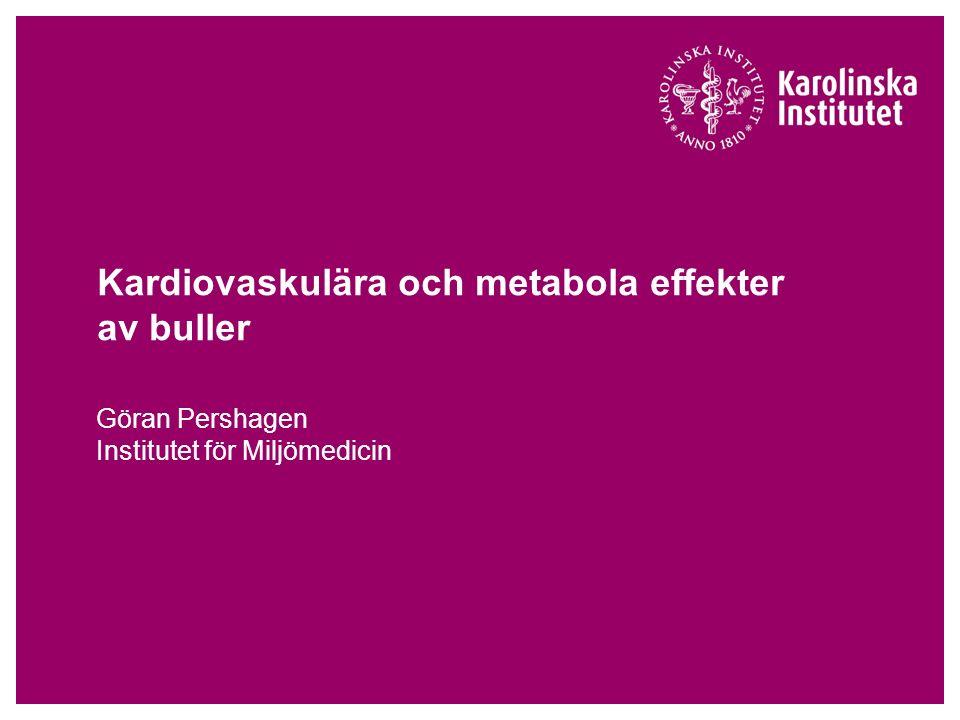 Kardiovaskulära och metabola effekter av buller Göran Pershagen Institutet för Miljömedicin