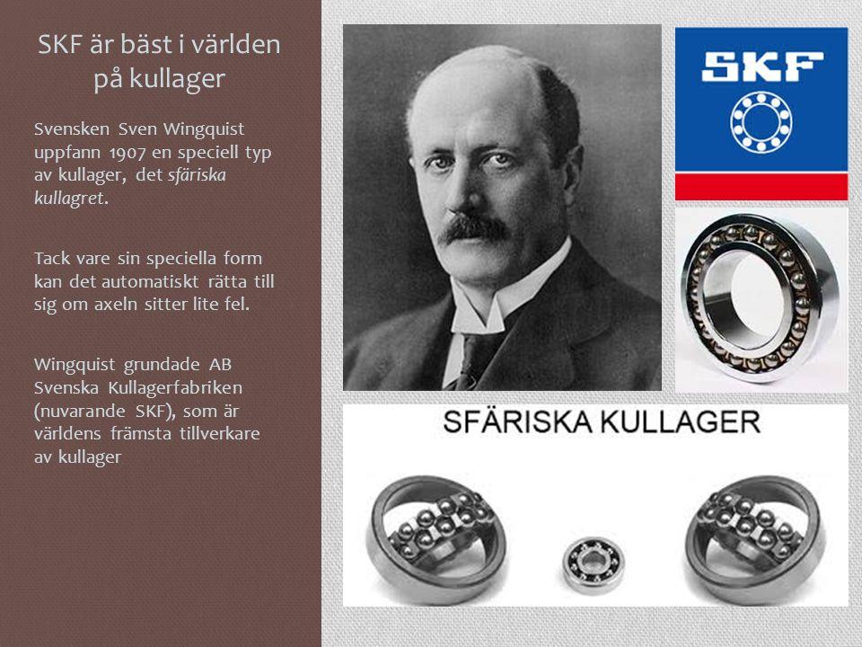 SKF är bäst i världen på kullager Svensken Sven Wingquist uppfann 1907 en speciell typ av kullager, det sfäriska kullagret. Tack vare sin speciella fo