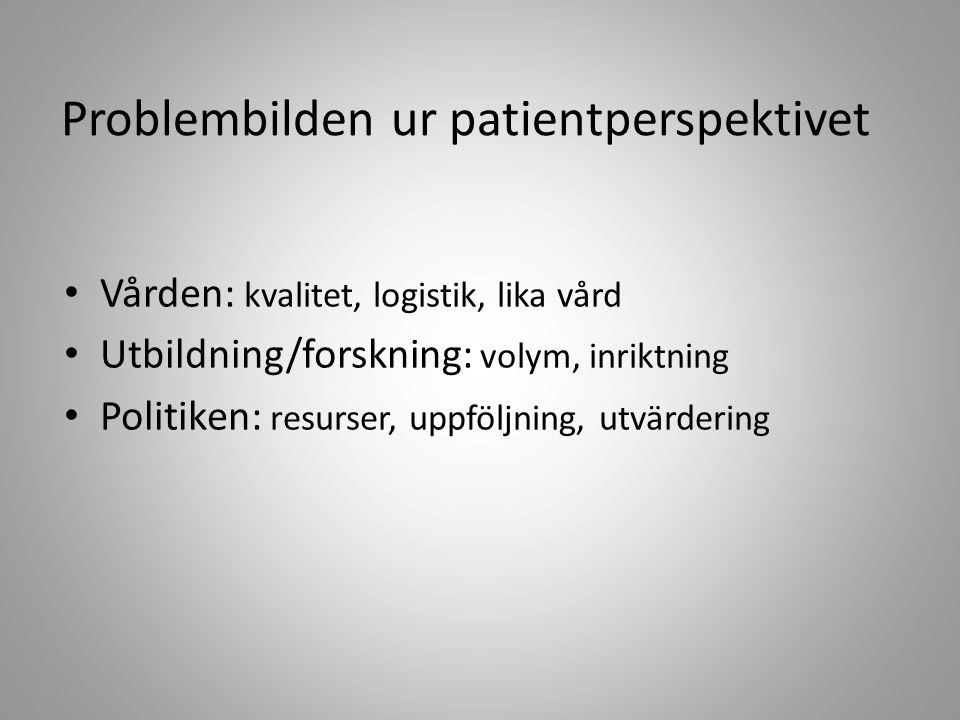 Problembilden ur patientperspektivet Vården: kvalitet, logistik, lika vård Utbildning/forskning: volym, inriktning Politiken: resurser, uppföljning, utvärdering