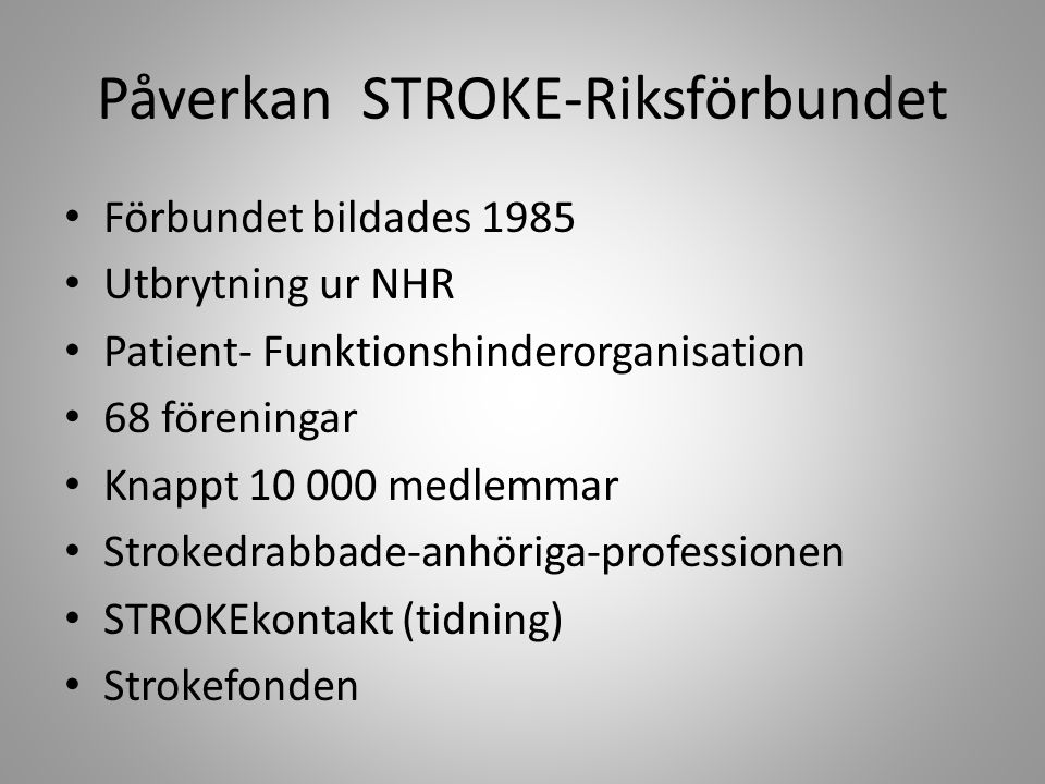 Påverkan STROKE-Riksförbundet Förbundet bildades 1985 Utbrytning ur NHR Patient- Funktionshinderorganisation 68 föreningar Knappt 10 000 medlemmar Strokedrabbade-anhöriga-professionen STROKEkontakt (tidning) Strokefonden