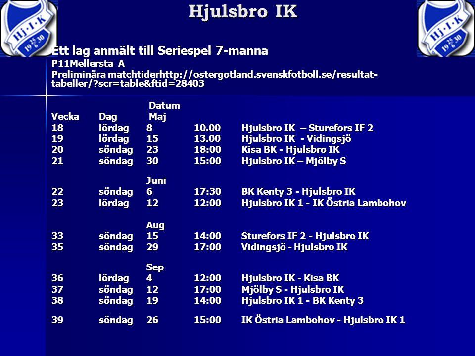Ett lag anmält till Seriespel 7-manna P11Mellersta A Preliminära matchtiderhttp://ostergotland.svenskfotboll.se/resultat- tabeller/ scr=table&ftid=28403 Datum Datum VeckaDag Maj 18lördag810.00 Hjulsbro IK – Sturefors IF 2 19lördag 1513.00 Hjulsbro IK - Vidingsjö 20söndag2318:00Kisa BK - Hjulsbro IK 21söndag3015:00Hjulsbro IK – Mjölby S Juni 22söndag617:30BK Kenty 3 - Hjulsbro IK 23lördag1212:00Hjulsbro IK 1 - IK Östria Lambohov Aug 33söndag1514:00Sturefors IF 2 - Hjulsbro IK 35söndag2917:00Vidingsjö - Hjulsbro IK Sep 36lördag 412:00Hjulsbro IK - Kisa BK 37söndag1217:00Mjölby S - Hjulsbro IK 38söndag1914:00Hjulsbro IK 1 - BK Kenty 3 39söndag 2615:00IK Östria Lambohov - Hjulsbro IK 1