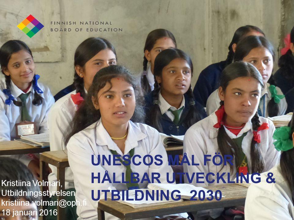 UNESCOS MÅL FÖR HÅLLBAR UTVECKLING & UTBILDNING 2030 Kristiina Volmari, Utbildningsstyrelsen kristiina.volmari@oph.fi 18 januari 2016