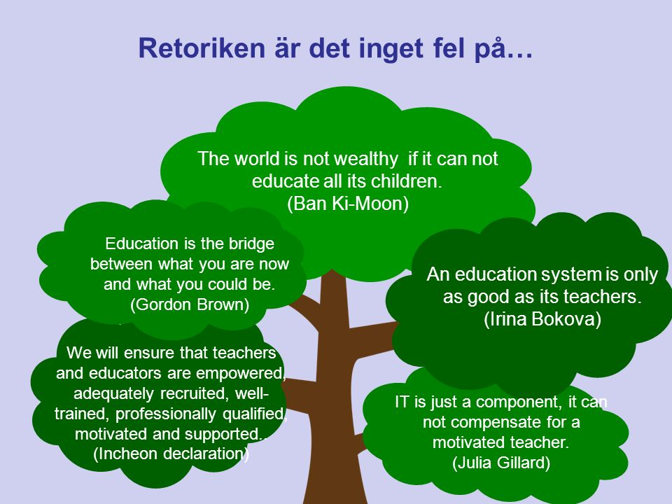Retoriken är det inget fel på… The world is not wealthy if it can not educate all its children. (Ban Ki-Moon) Education is the bridge between what you