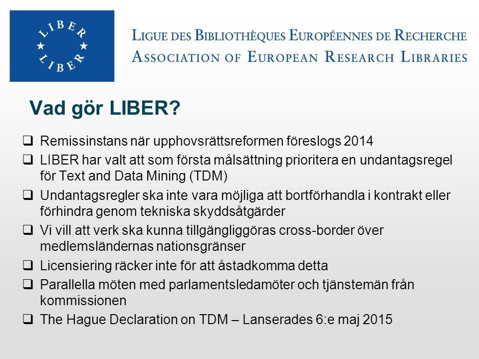 LIBER och Text and Data Mining TDM kan innebära stora fördelar för Open Science Främja innovation, samarbete and genomslag för open science Skapa nya jobb Främja jämlik tillgång till information TDM överensstämmer med kommissionens mål i strategin Digital Single Market Fritt flöde för digitala varor och tjänster (molntjänster, big data) Liber förespråkar en upphovsrättslig undantagsregel för TDM För de som har laglig tillgång till informationen För både kommersiellt och icke-kommersiellt finansierad forskning Rätt använt kan Big Data förändra världen.