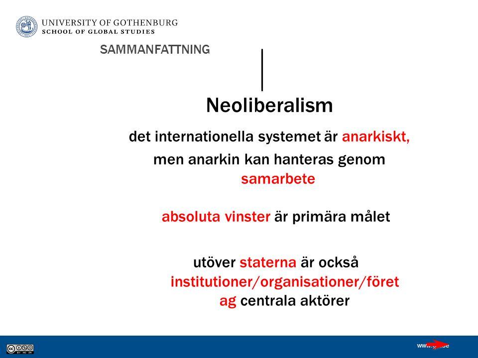 www.gu.se SAMMANFATTNING absoluta vinster är primära målet utöver staterna är också institutioner/organisationer/föret ag centrala aktörer Neoliberalism det internationella systemet är anarkiskt, men anarkin kan hanteras genom samarbete