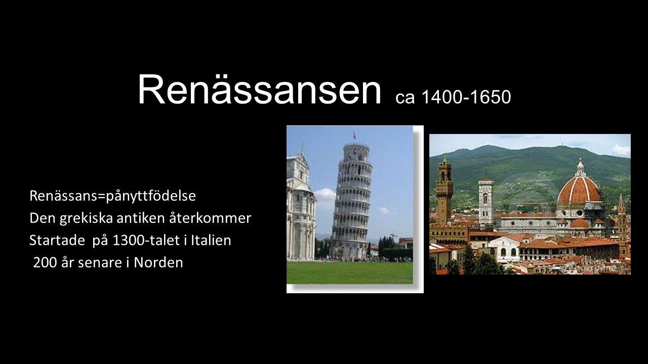 Renässansen ca 1400-1650 Renässans=pånyttfödelse Den grekiska antiken återkommer Startade på 1300-talet i Italien 200 år senare i Norden
