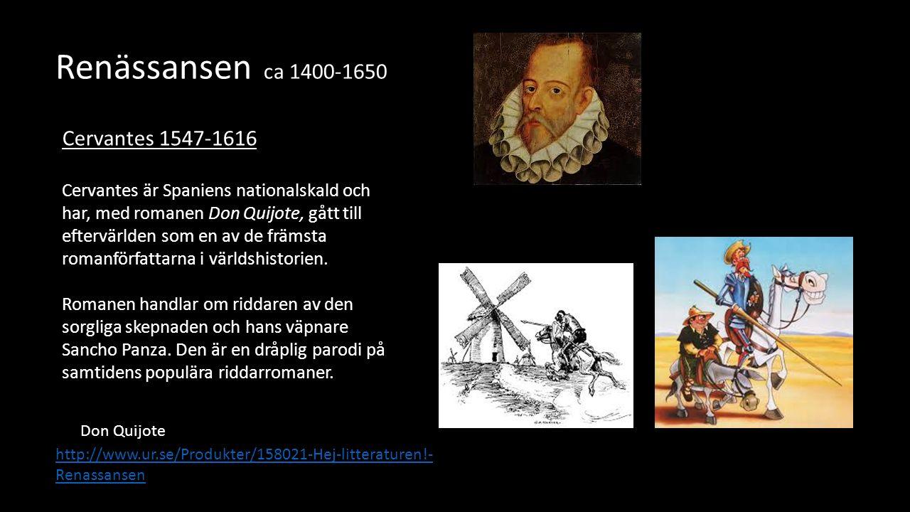 Renässansen ca 1400-1650 Cervantes 1547-1616 Cervantes är Spaniens nationalskald och har, med romanen Don Quijote, gått till eftervärlden som en av de främsta romanförfattarna i världshistorien.