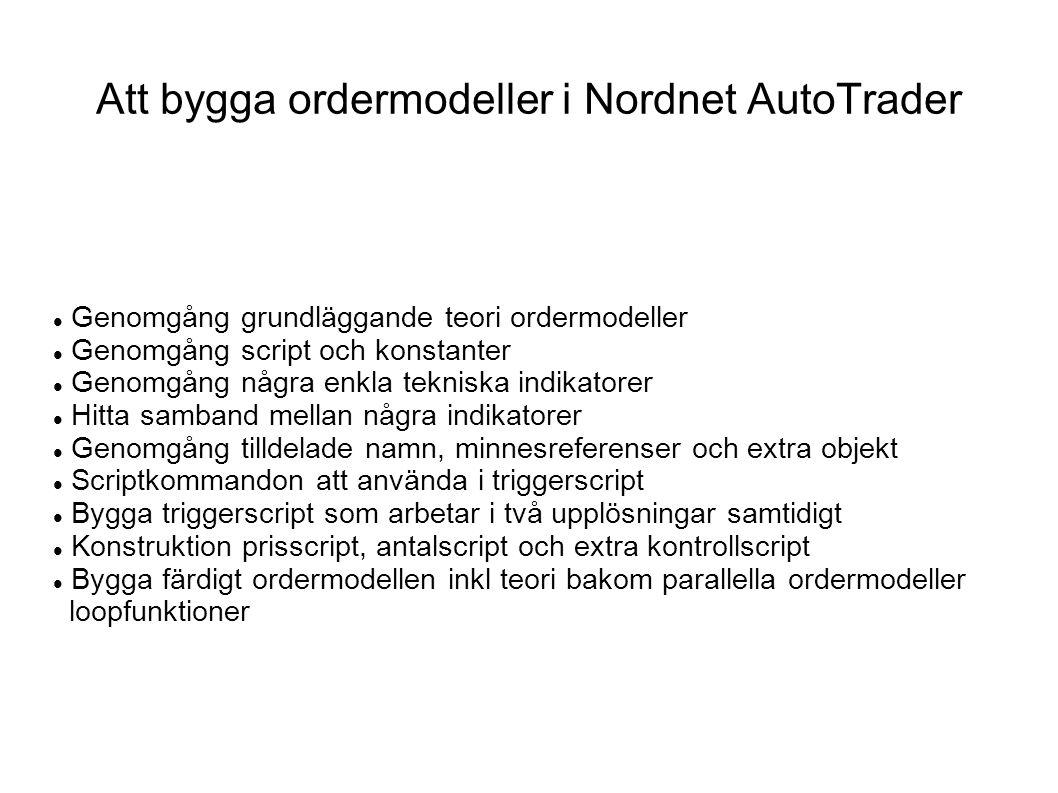 Att bygga ordermodeller i Nordnet AutoTrader Genomgång grundläggande teori ordermodeller Genomgång script och konstanter Genomgång några enkla tekniska indikatorer Hitta samband mellan några indikatorer Genomgång tilldelade namn, minnesreferenser och extra objekt Scriptkommandon att använda i triggerscript Bygga triggerscript som arbetar i två upplösningar samtidigt Konstruktion prisscript, antalscript och extra kontrollscript Bygga färdigt ordermodellen inkl teori bakom parallella ordermodeller loopfunktioner