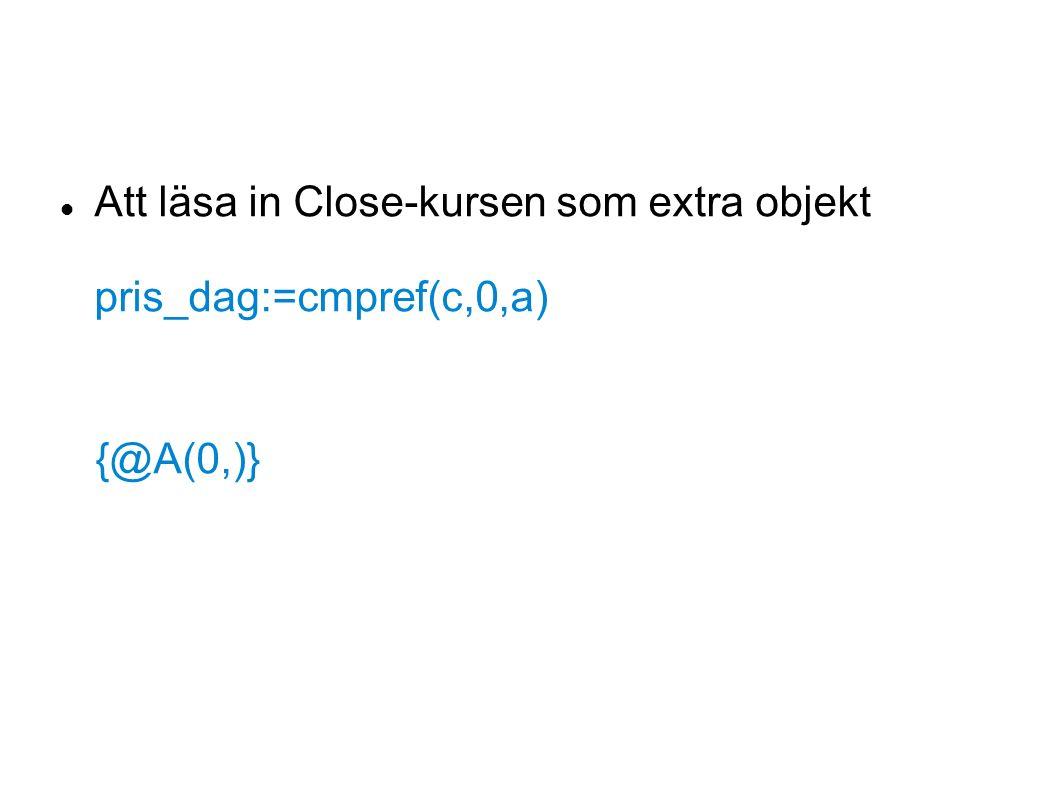 Att läsa in Close-kursen som extra objekt pris_dag:=cmpref(c,0,a) {@A(0,)}