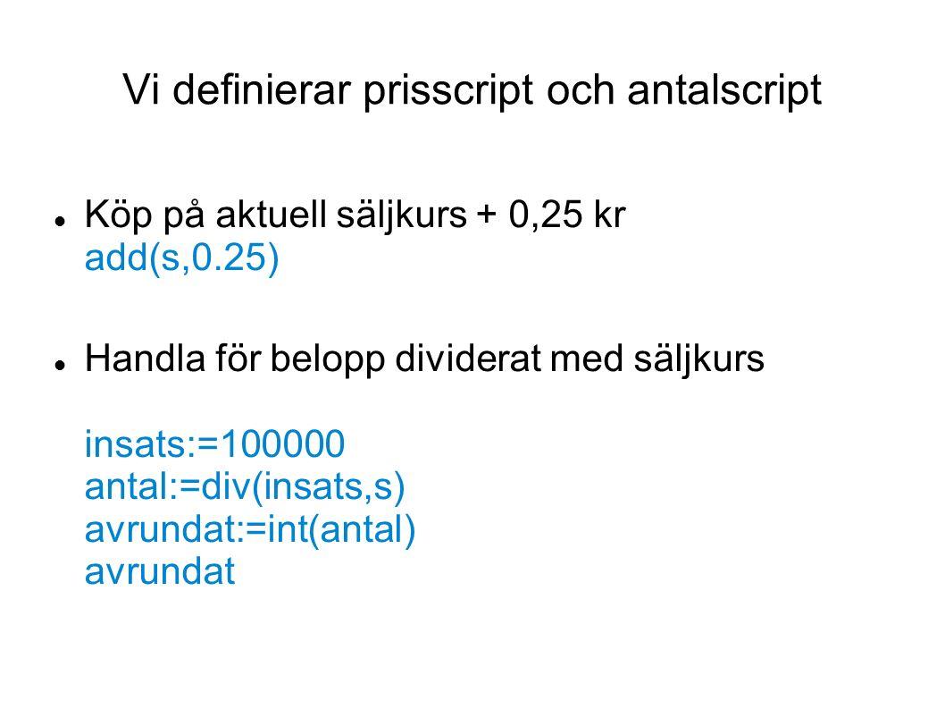 Vi definierar prisscript och antalscript Köp på aktuell säljkurs + 0,25 kr add(s,0.25) Handla för belopp dividerat med säljkurs insats:=100000 antal:=div(insats,s) avrundat:=int(antal) avrundat