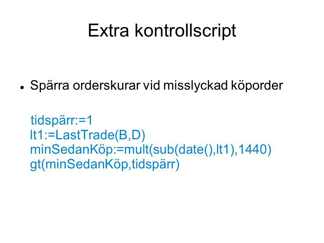 Extra kontrollscript Spärra orderskurar vid misslyckad köporder tidspärr:=1 lt1:=LastTrade(B,D) minSedanKöp:=mult(sub(date(),lt1),1440) gt(minSedanKöp,tidspärr)
