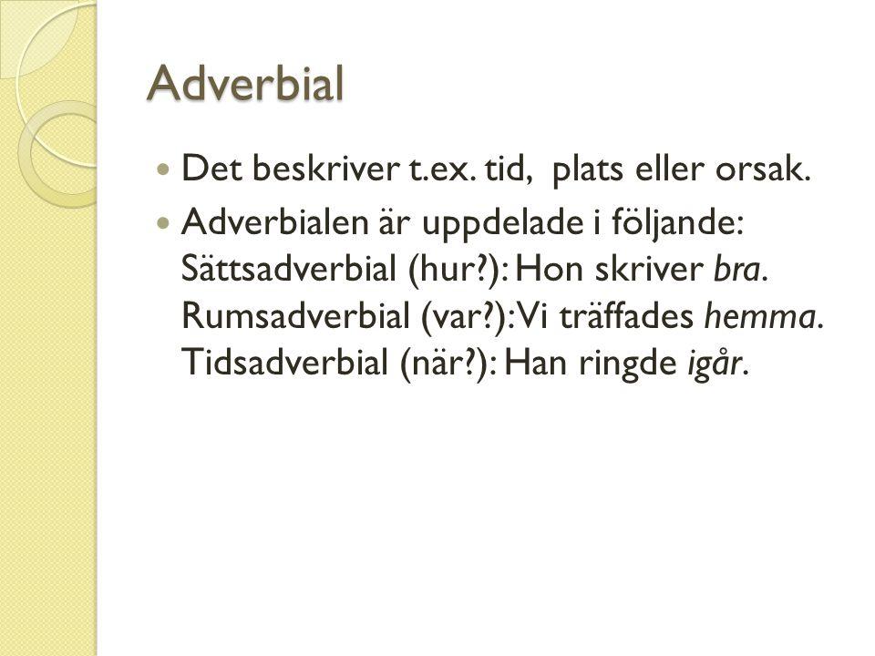 Adverbial Det beskriver t.ex. tid, plats eller orsak. Adverbialen är uppdelade i följande: Sättsadverbial (hur?): Hon skriver bra. Rumsadverbial (var?