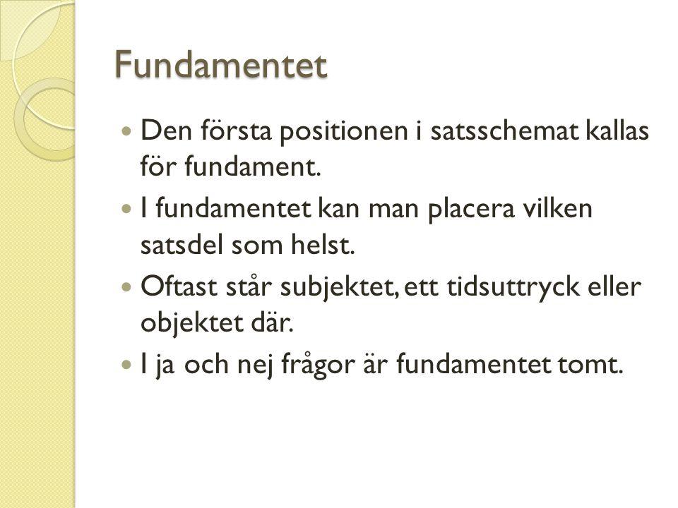 Fundamentet Den första positionen i satsschemat kallas för fundament. I fundamentet kan man placera vilken satsdel som helst. Oftast står subjektet, e