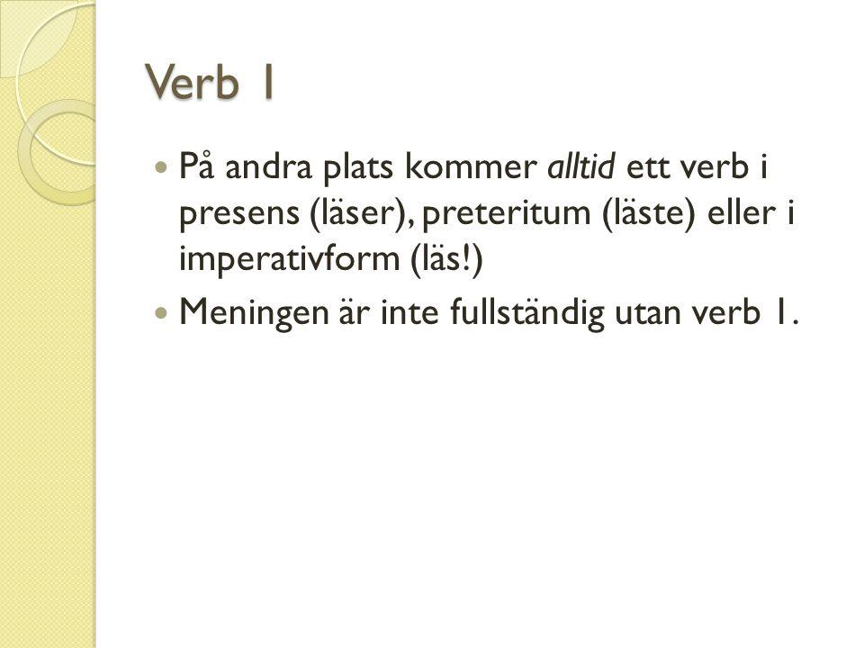 Verb 1 På andra plats kommer alltid ett verb i presens (läser), preteritum (läste) eller i imperativform (läs!) Meningen är inte fullständig utan verb