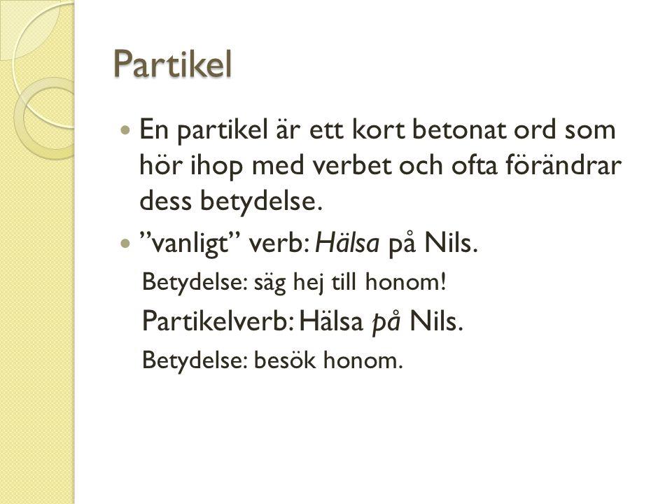 """Partikel En partikel är ett kort betonat ord som hör ihop med verbet och ofta förändrar dess betydelse. """"vanligt"""" verb: Hälsa på Nils. Betydelse: säg"""