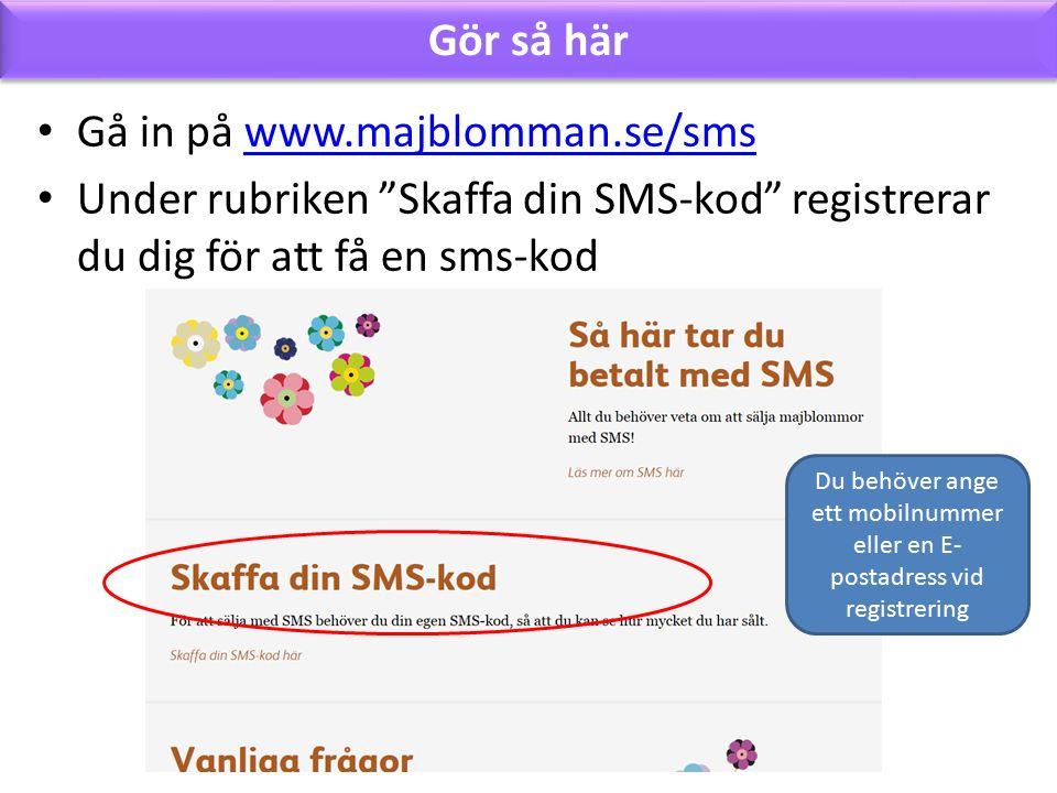 Gör så här Gå in på www.majblomman.se/smswww.majblomman.se/sms Under rubriken Skaffa din SMS-kod registrerar du dig för att få en sms-kod Du behöver ange ett mobilnummer eller en E- postadress vid registrering