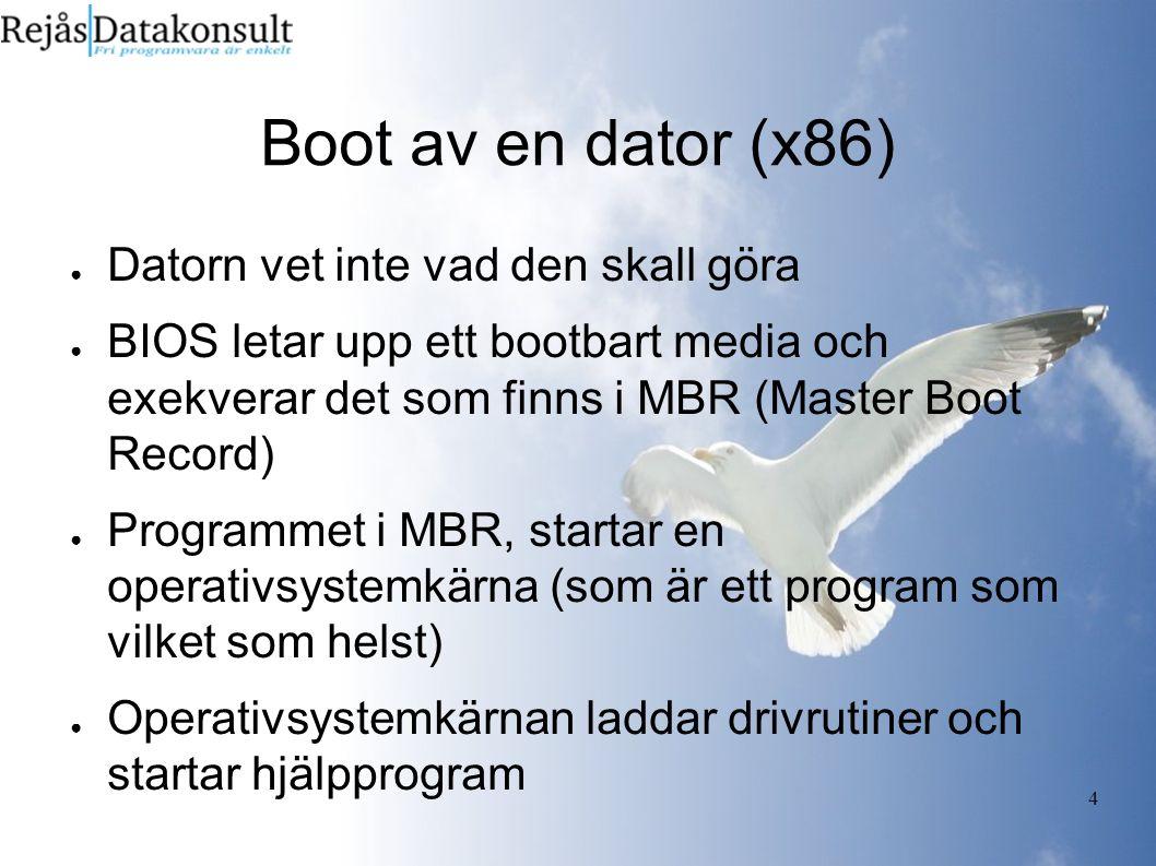 4 Boot av en dator (x86) ● Datorn vet inte vad den skall göra ● BIOS letar upp ett bootbart media och exekverar det som finns i MBR (Master Boot Record) ● Programmet i MBR, startar en operativsystemkärna (som är ett program som vilket som helst) ● Operativsystemkärnan laddar drivrutiner och startar hjälpprogram