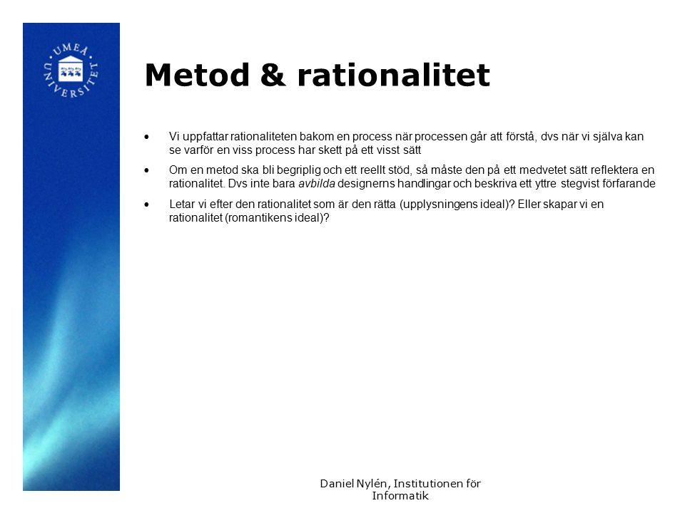 Daniel Nylén, Institutionen för Informatik Metod & rationalitet Vi uppfattar rationaliteten bakom en process när processen går att förstå, dvs när vi själva kan se varför en viss process har skett på ett visst sätt Om en metod ska bli begriplig och ett reellt stöd, så måste den på ett medvetet sätt reflektera en rationalitet.