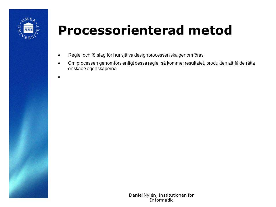 Daniel Nylén, Institutionen för Informatik Processorienterad metod Regler och förslag för hur själva designprocessen ska genomföras Om processen genomförs enligt dessa regler så kommer resultatet, produkten att få de rätta önskade egenskaperna