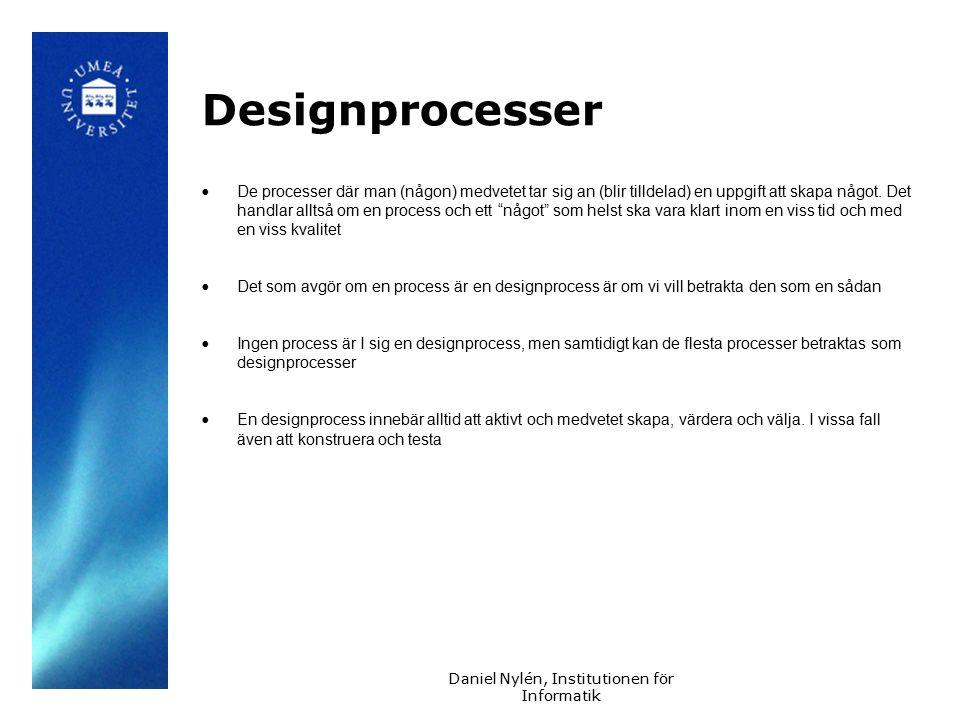 Daniel Nylén, Institutionen för Informatik Designprocesser De processer där man (någon) medvetet tar sig an (blir tilldelad) en uppgift att skapa något.
