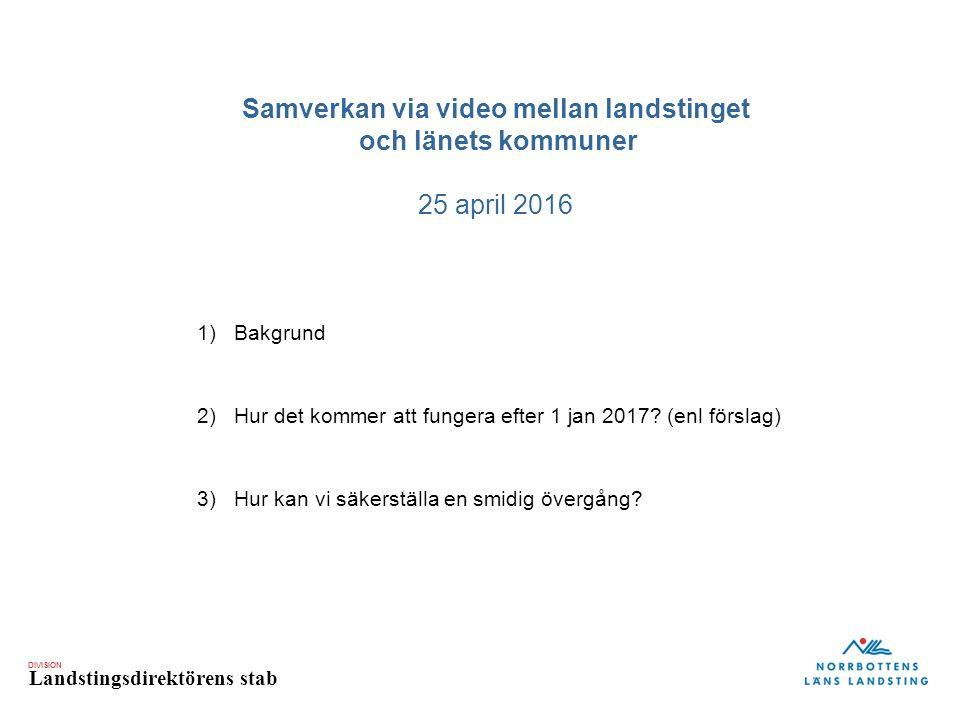 DIVISION Landstingsdirektörens stab Samverkan via video mellan landstinget och länets kommuner 25 april 2016 1)Bakgrund 2)Hur det kommer att fungera efter 1 jan 2017.
