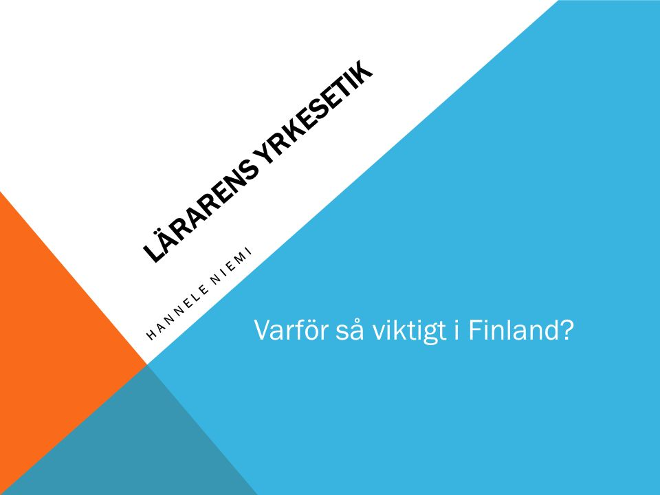 LÄRARENS YRKESETIK HANNELE NIEMI Varför så viktigt i Finland?