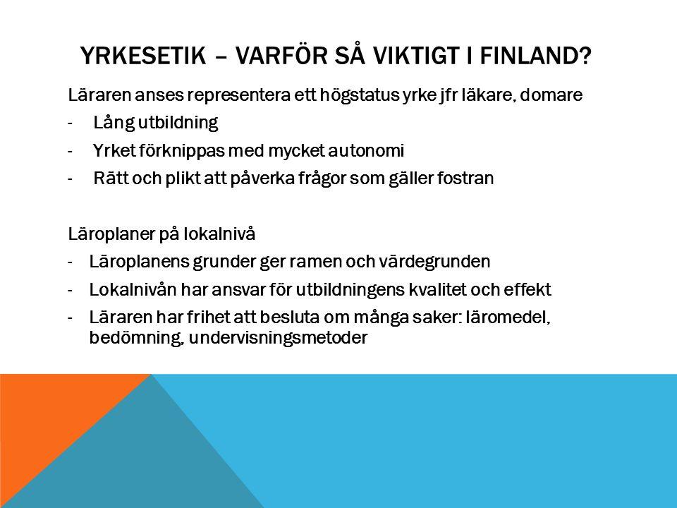 YRKESETIK – VARFÖR SÅ VIKTIGT I FINLAND? Läraren anses representera ett högstatus yrke jfr läkare, domare -Lång utbildning -Yrket förknippas med mycke