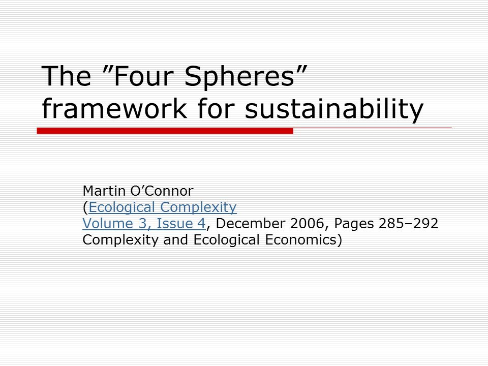 "The ""Four Spheres"" framework for sustainability Martin O'Connor (Ecological ComplexityEcological Complexity Volume 3, Issue 4Volume 3, Issue 4, Decemb"