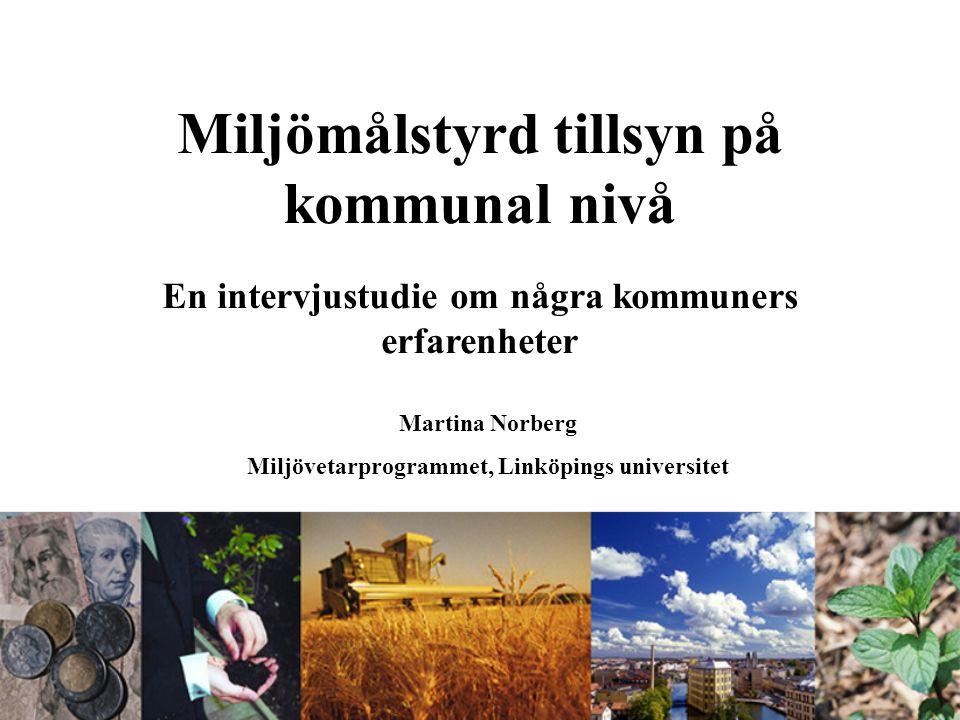 Miljömålstyrd tillsyn på kommunal nivå En intervjustudie om några kommuners erfarenheter Martina Norberg Miljövetarprogrammet, Linköpings universitet