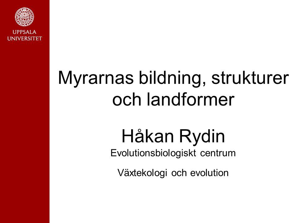 Myrarnas bildning, strukturer och landformer Håkan Rydin Evolutionsbiologiskt centrum Växtekologi och evolution