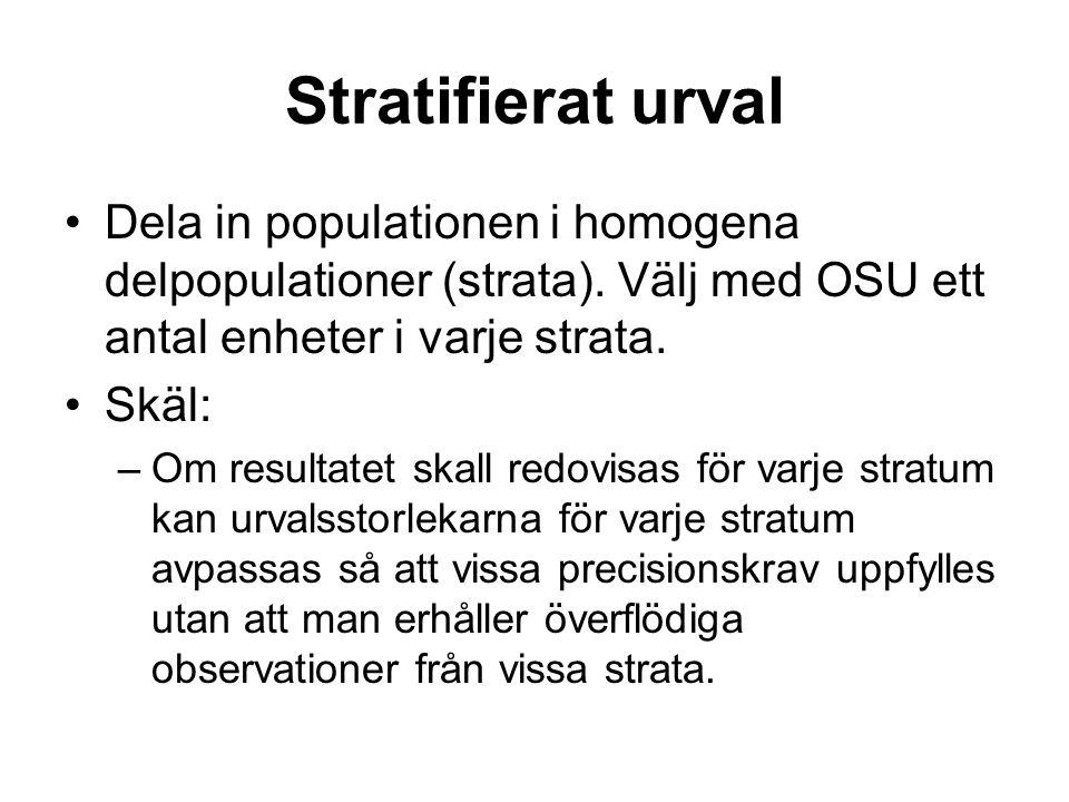 Stratifierat urval Dela in populationen i homogena delpopulationer (strata). Välj med OSU ett antal enheter i varje strata. Skäl: –Om resultatet skall