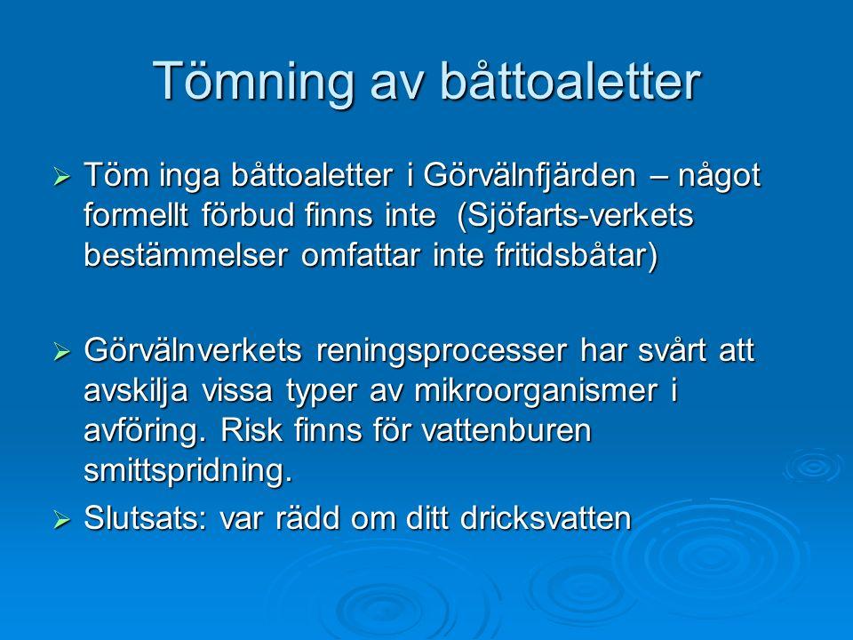 Tömning av båttoaletter  Töm inga båttoaletter i Görvälnfjärden – något formellt förbud finns inte (Sjöfarts-verkets bestämmelser omfattar inte fritidsbåtar)  Görvälnverkets reningsprocesser har svårt att avskilja vissa typer av mikroorganismer i avföring.
