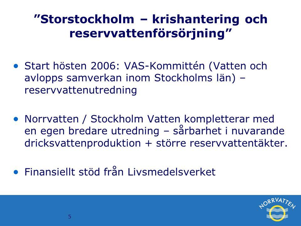 5 Storstockholm – krishantering och reservvattenförsörjning  Start hösten 2006: VAS-Kommittén (Vatten och avlopps samverkan inom Stockholms län) – reservvattenutredning  Norrvatten / Stockholm Vatten kompletterar med en egen bredare utredning – sårbarhet i nuvarande dricksvattenproduktion + större reservvattentäkter.