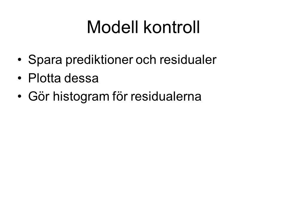 Modell kontroll Spara prediktioner och residualer Plotta dessa Gör histogram för residualerna