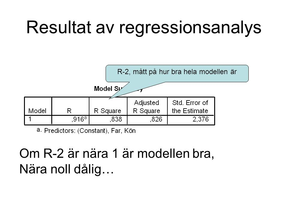 Resultat av regressionsanalys R-2, mått på hur bra hela modellen är Om R-2 är nära 1 är modellen bra, Nära noll dålig…
