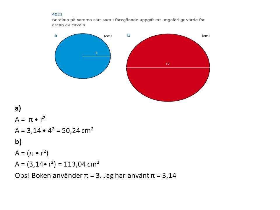 a) A = π r² A = 3,14 4² = 50,24 cm² b) A = (π r²) A = (3,14 r²) = 113,04 cm² Obs! Boken använder π = 3. Jag har använt π = 3,14