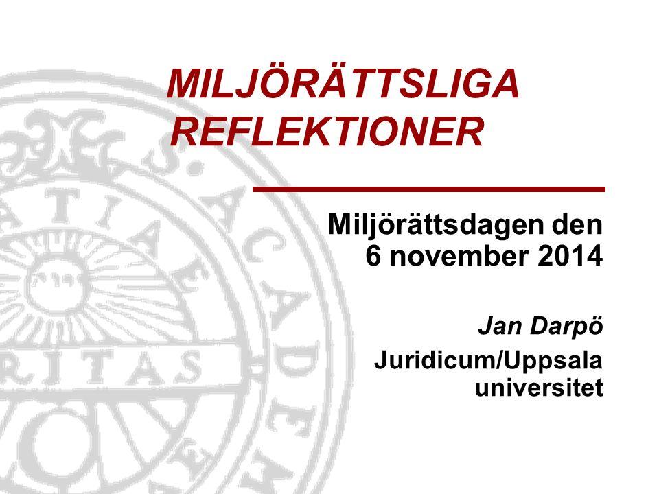 MILJÖRÄTTSLIGA REFLEKTIONER Miljörättsdagen den 6 november 2014 Jan Darpö Juridicum/Uppsala universitet