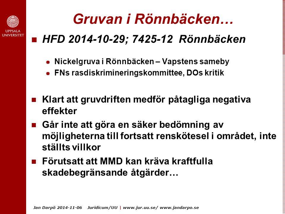 Jan Darpö 2014-11-06 Juridicum/UU | www.jur.uu.se/ www.jandarpo.se Gruvan i Rönnbäcken… HFD 2014-10-29; 7425-12 Rönnbäcken  Nickelgruva i Rönnbäcken – Vapstens sameby  FNs rasdiskrimineringskommittee, DOs kritik Klart att gruvdriften medför påtagliga negativa effekter Går inte att göra en säker bedömning av möjligheterna till fortsatt renskötesel i området, inte ställts villkor Förutsatt att MMD kan kräva kraftfulla skadebegränsande åtgärder…