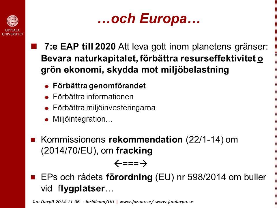 Jan Darpö 2014-11-06 Juridicum/UU | www.jur.uu.se/ www.jandarpo.se …och Europa… 7:e EAP till 2020 Att leva gott inom planetens gränser: Bevara naturkapitalet, förbättra resurseffektivitet o grön ekonomi, skydda mot miljöbelastning  Förbättra genomförandet  Förbättra informationen  Förbättra miljöinvesteringarna  Miljöintegration… Kommissionens rekommendation (22/1-14) om (2014/70/EU), om fracking  ===  EPs och rådets förordning (EU) nr 598/2014 om buller vid flygplatser…