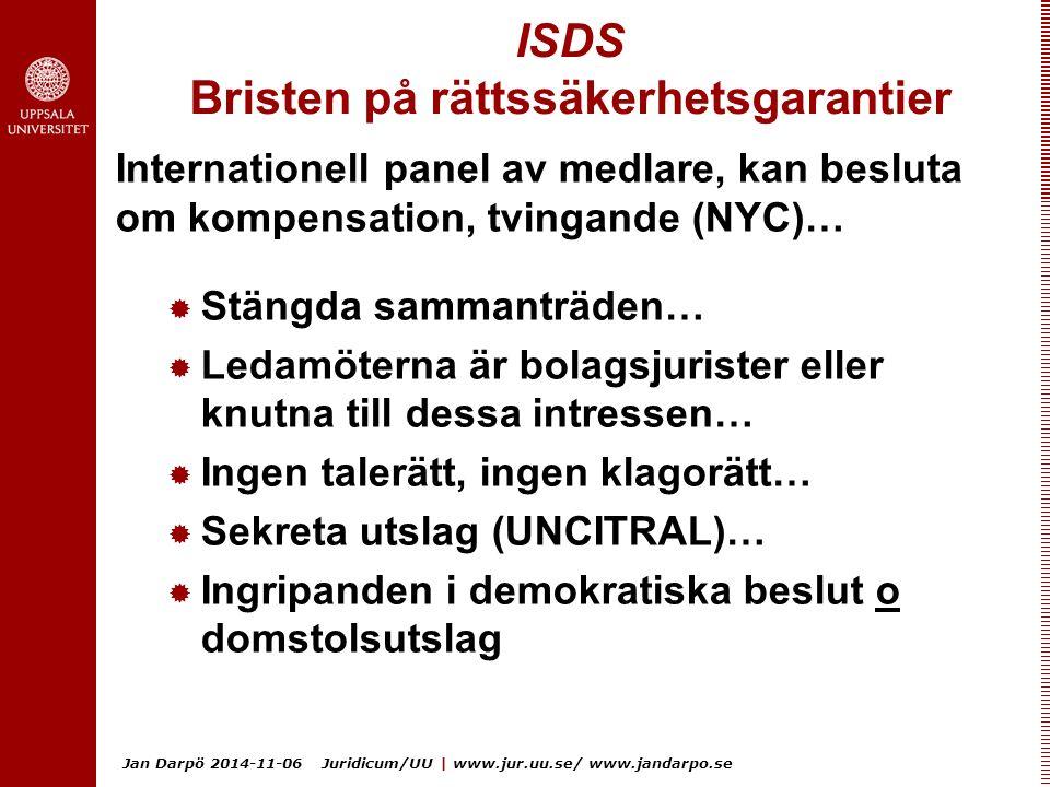 Jan Darpö 2014-11-06 Juridicum/UU | www.jur.uu.se/ www.jandarpo.se ISDS Bristen på rättssäkerhetsgarantier Internationell panel av medlare, kan besluta om kompensation, tvingande (NYC)…  Stängda sammanträden…  Ledamöterna är bolagsjurister eller knutna till dessa intressen…  Ingen talerätt, ingen klagorätt…  Sekreta utslag (UNCITRAL)…  Ingripanden i demokratiska beslut o domstolsutslag