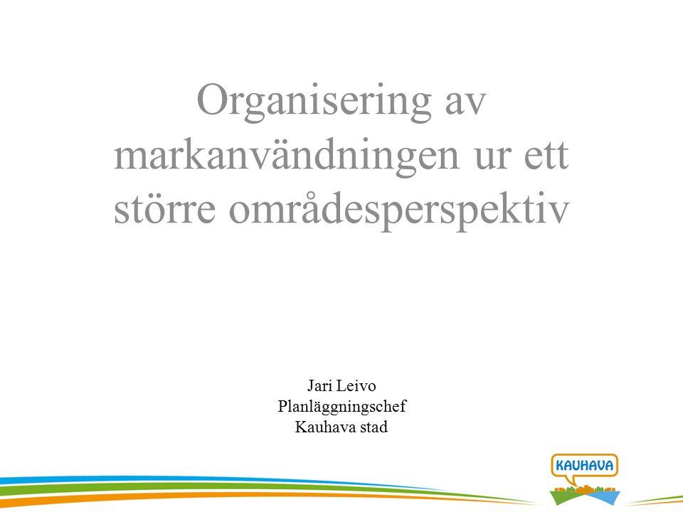 Organisering av markanvändningen ur ett större områdesperspektiv Jari Leivo Planläggningschef Kauhava stad
