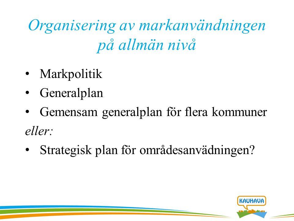 Organisering av markanvändningen på allmän nivå Markpolitik Generalplan Gemensam generalplan för flera kommuner eller: Strategisk plan för områdesanvädningen?