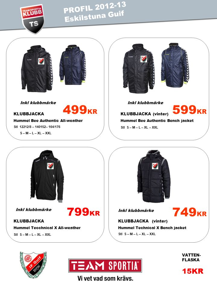 PROFIL 2011 TEST IS PROFIL 2012-13 Eskilstuna Guif 749 KR KLUBBJACKA (vinter) Hummel Technical X Bench jacket Stl S – M – L – XL – XXL 499 KR KLUBBJACKA Hummel Bee Authentic All-weather Stl 12212/8 – 140152– 164/176 S – M – L – XL – XXL 599 KR KLUBBJACKA (vinter) Hummel Bee Authentic Bench jacket Stl S – M – L – XL – XXL 799 KR KLUBBJACKA Hummel Tecchnical X All-weather Stl S – M – L – XL – XXL Inkl klubbmärke VATTEN- FLASKA 15KR