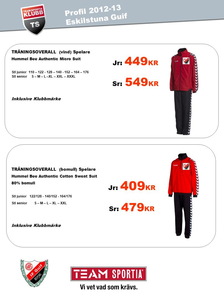 Jr: 449 KR Sr: 549 KR TRÄNINGSOVERALL (vind) Spelare Hummel Bee Authentic Micro Suit Stl junior 110 – 122 - 128 – 140 - 152 – 164 – 176 Stl senior S – M – L –XL – XXL – XXXL Inklusive Klubbmärke Jr: 409 KR Sr: 479 KR TRÄNINGSOVERALL (bomull) Spelare Hummel Bee Authentic Cotton Sweat Suit 80% bomull Stl junior 122/128 - 140/152 - 164/176 Stl senior S – M – L – XL – XXL Inklusive Klubbmärke PROFIL 2011 TEST IS Profil 2012-13 Eskilstuna Guif