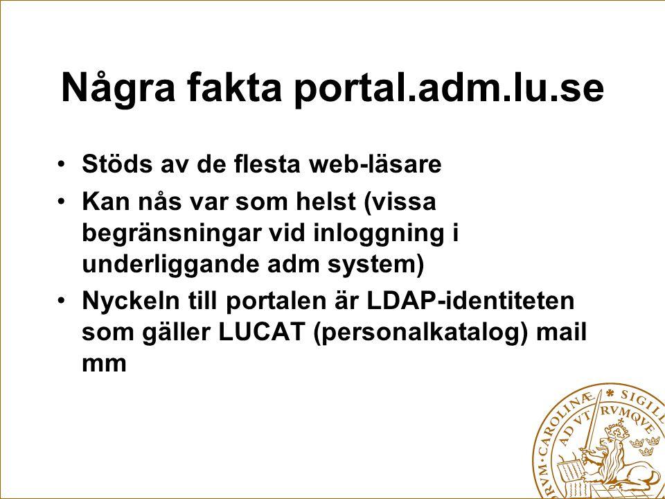 Några fakta portal.adm.lu.se Stöds av de flesta web-läsare Kan nås var som helst (vissa begränsningar vid inloggning i underliggande adm system) Nyckeln till portalen är LDAP-identiteten som gäller LUCAT (personalkatalog) mail mm
