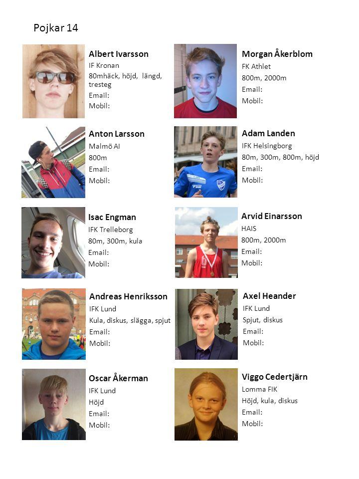 Anton Larsson Malmö AI 800m Email: Mobil: Viggo Cedertjärn Lomma FIK Höjd, kula, diskus Email: Mobil: Albert Ivarsson IF Kronan 80mhäck, höjd, längd, tresteg Email: Mobil: Isac Engman IFK Trelleborg 80m, 300m, kula Email: Mobil: Pojkar 14 Morgan Åkerblom FK Athlet 800m, 2000m Email: Mobil: Arvid Einarsson HAIS 800m, 2000m Email: Mobil: Andreas Henriksson IFK Lund Kula, diskus, slägga, spjut Email: Mobil: Adam Landen IFK Helsingborg 80m, 300m, 800m, höjd Email: Mobil: Axel Heander IFK Lund Spjut, diskus Email: Mobil: Oscar Åkerman IFK Lund Höjd Email: Mobil: