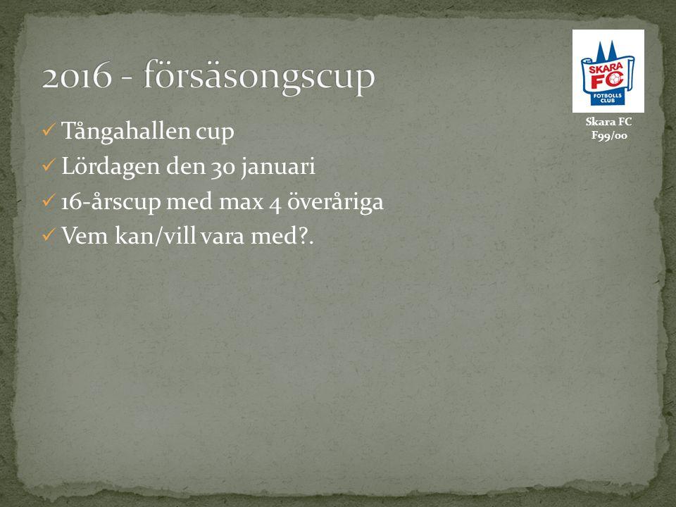 Skara FC F99/00 Tångahallen cup Lördagen den 30 januari 16-årscup med max 4 överåriga Vem kan/vill vara med?.